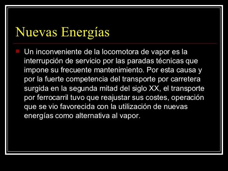 Nuevas Energías <ul><li>Un inconveniente de la locomotora de vapor es la interrupción de servicio por las paradas técnicas...
