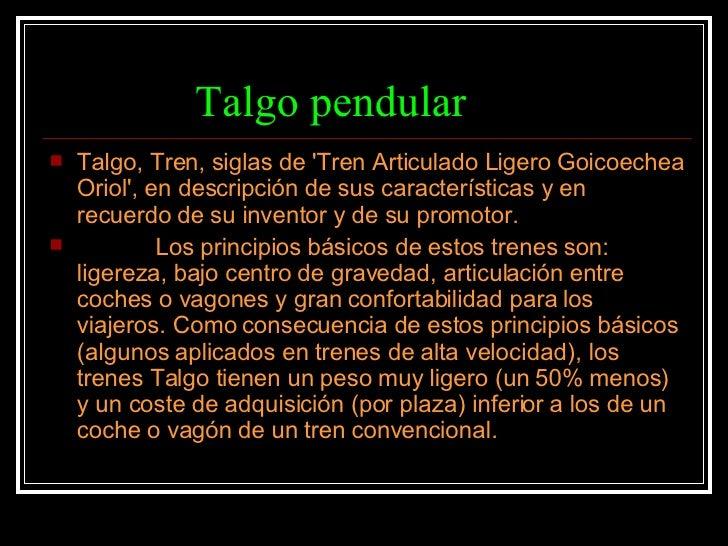 Talgo pendular <ul><li>Talgo, Tren, siglas de 'Tren Articulado Ligero Goicoechea Oriol', en descripción de sus característ...