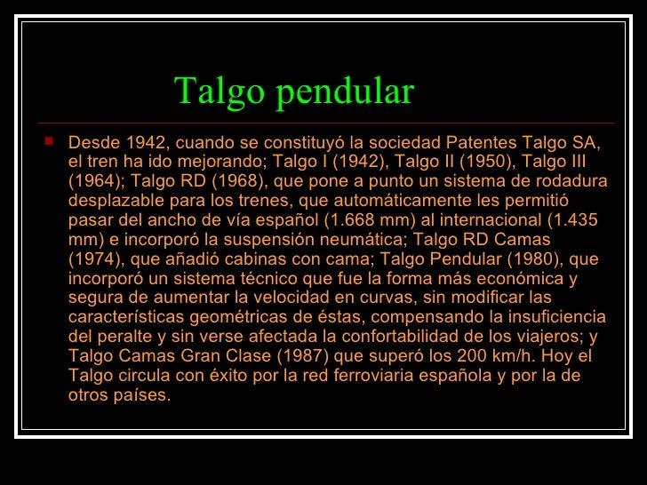 Talgo pendular <ul><li>Desde 1942, cuando se constituyó la sociedad Patentes Talgo SA, el tren ha ido mejorando; Talgo I (...