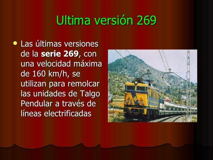 Ultima versión 269 <ul><li>Las últimas versiones de la  serie 269 , con una velocidad máxima de 160 km/h, se utilizan para...