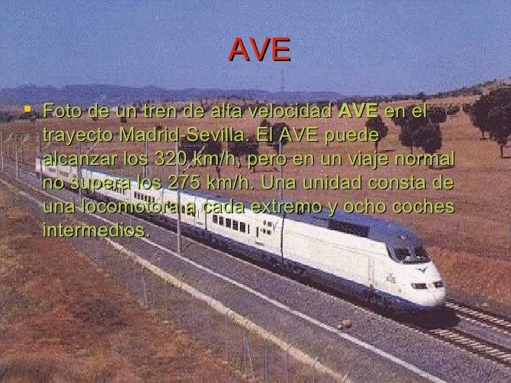 AVE <ul><li>Foto de un tren de alta velocidad  AVE  en el trayecto Madrid-Sevilla. El AVE puede alcanzar los 320 km/h, per...