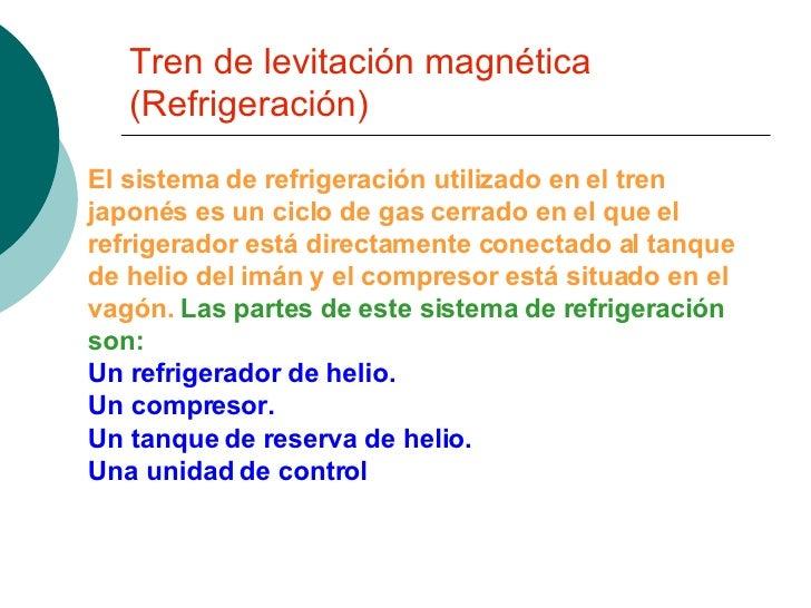 Tren de levitación magnética (Refrigeración) El sistema de refrigeración utilizado en el tren japonés es un ciclo de gas c...