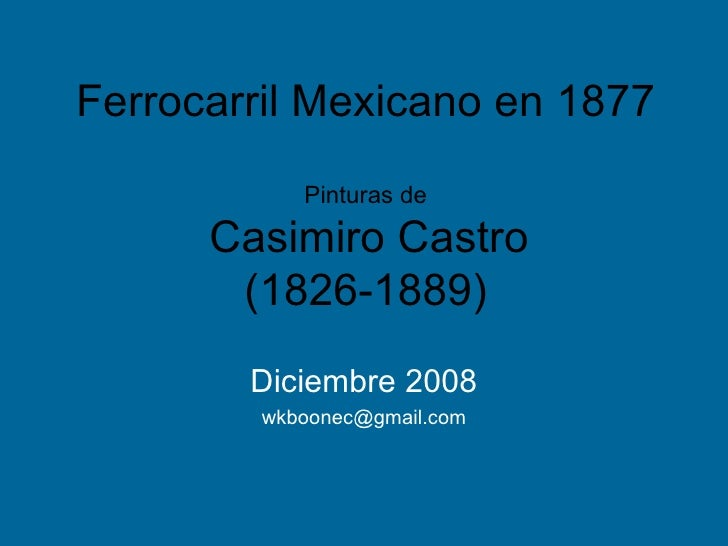 Ferrocarril Mexicano en 1877 Pinturas de   Casimiro Castro (1826-1889) Diciembre 2008 [email_address]
