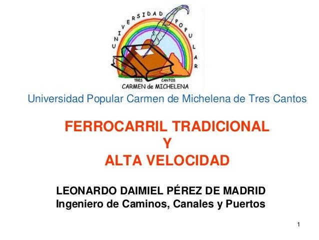 1 Universidad Popular Carmen de Michelena de Tres Cantos FERROCARRIL TRADICIONAL Y ALTA VELOCIDAD LEONARDO DAIMIEL PÉREZ D...