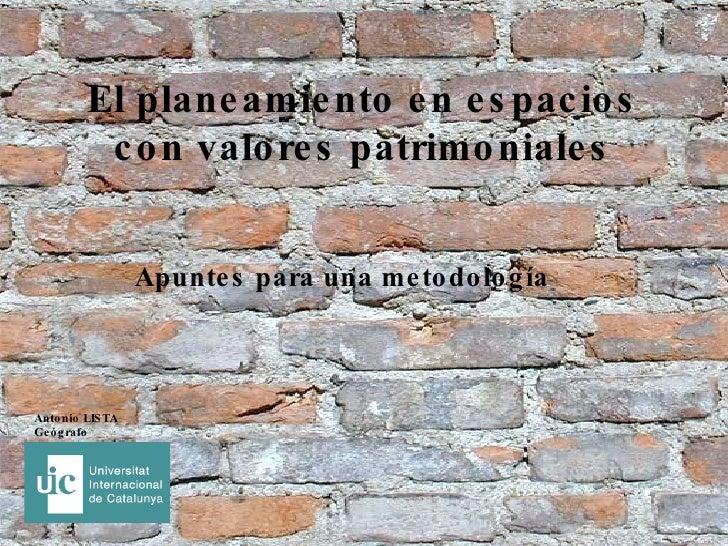 El planeamiento en espacios con valores patrimoniales Apuntes para una metodología Antonio LISTA Geógrafo