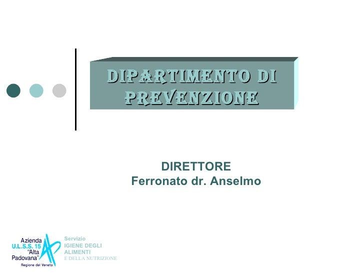 DIPARTIMENTO DI PREVENZIONE DIRETTORE Ferronato dr. Anselmo