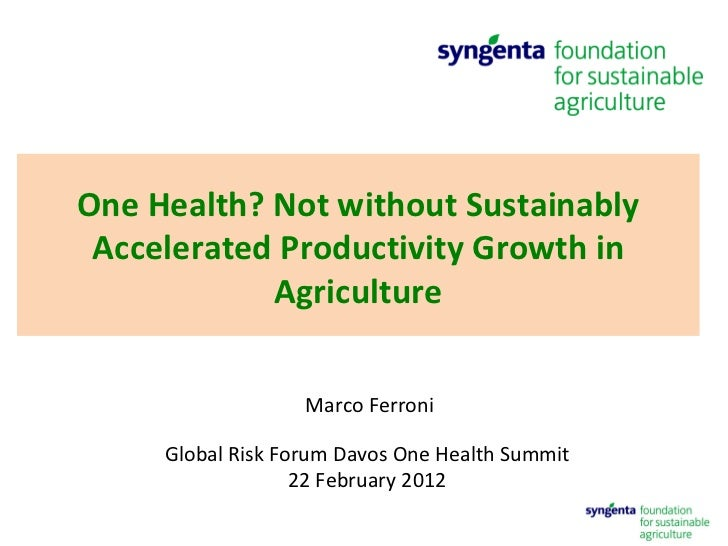Marco Ferroni Global Risk Forum Davos One Health Summit  22 February 2012  One Health? Not without Sustainably Accelerated...