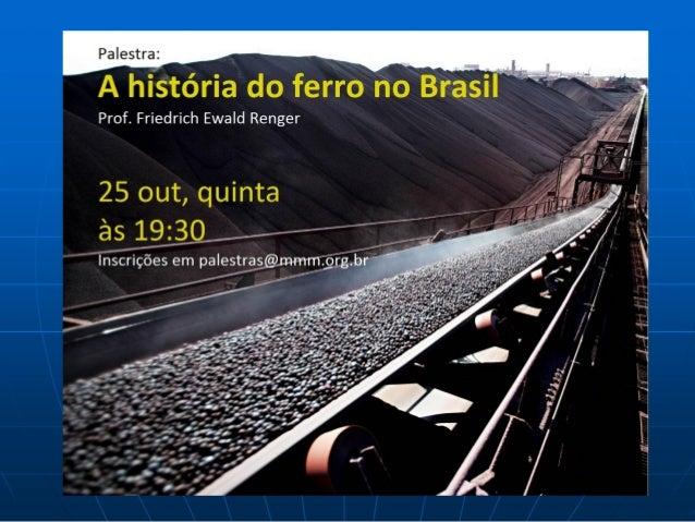 A História do Ferro no Brasil:entre as Fábricas de Ferro e a Mineração            Prof. Dr. Friedrich E. Renger          I...