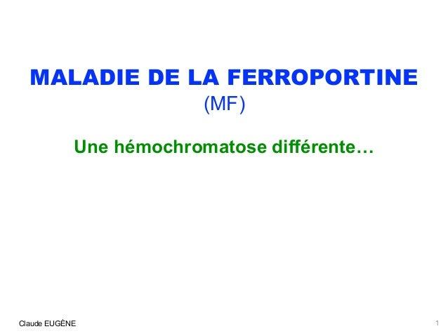 MALADIE DE LA FERROPORTINE (MF) Une hémochromatose différente… Claude EUGÈNE 1