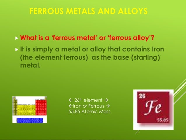 ferrous alloys Ferrous materials are well-known structural, tool, automotive, and civil materials  in general, steels and cast irons are cheaper than nonferrous alloys, are widely.