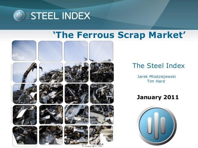 © Copyright The Steel Index'The Ferrous Scrap Market'The Steel IndexJarek MlodziejewskiTim HardJanuary 2011
