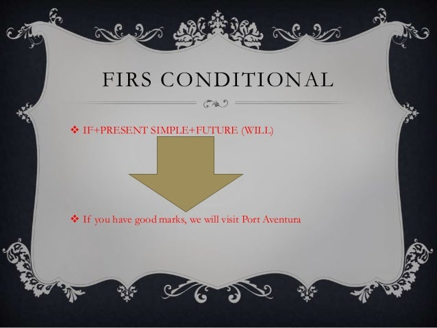 FIRS CONDITIONAL  IF+PRESENT SIMPLE+FUTURE (WILL)  If you have good marks, we will visit Port Aventura