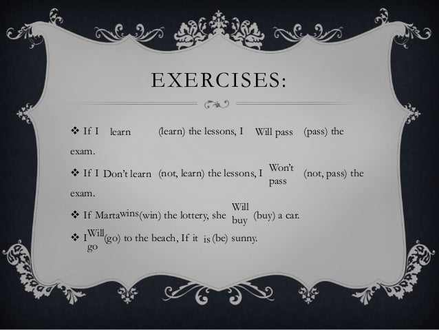 EXERCISES:  If I (learn) the lessons, I (pass) the exam.  If I (not, learn) the lessons, I (not, pass) the exam.  If Ma...