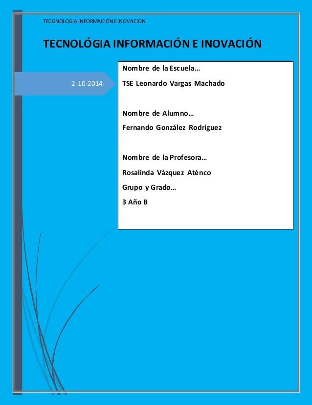 TECGNOLÓGIA INFORMACIÓN EINOVACION 2-10-2014 TECNOLÓGIA INFORMACIÓN E INOVACIÓN Nombre de la Escuela… TSE Leonardo Vargas ...