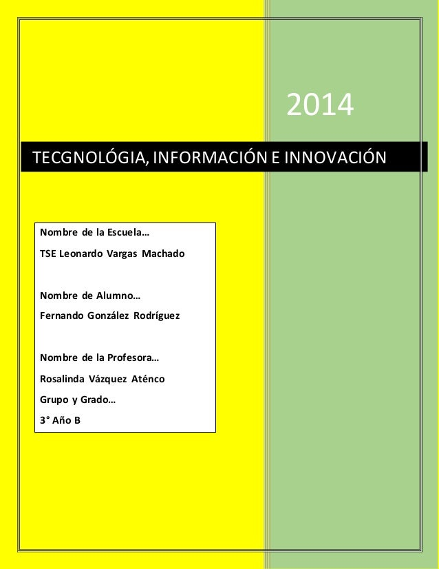 2014 TECGNOLÓGIA,INFORMACIÓN E INNOVACIÓN Nombre de la Escuela… TSE Leonardo Vargas Machado Nombre de Alumno… Fernando Gon...