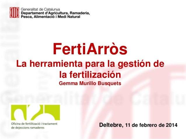 FertiArròs La herramienta para la gestión de la fertilización Gemma Murillo Busquets  Deltebre, 11 de febrero de 2014