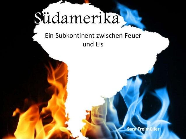 Südamerika Ein Subkontinent zwischen Feuer und Eis Sara Freimüller