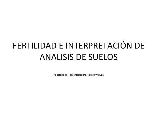 FERTILIDAD E INTERPRETACIÓN DE ANALISIS DE SUELOS Adaptado de: Presentación Ing. Pablo Prystupa