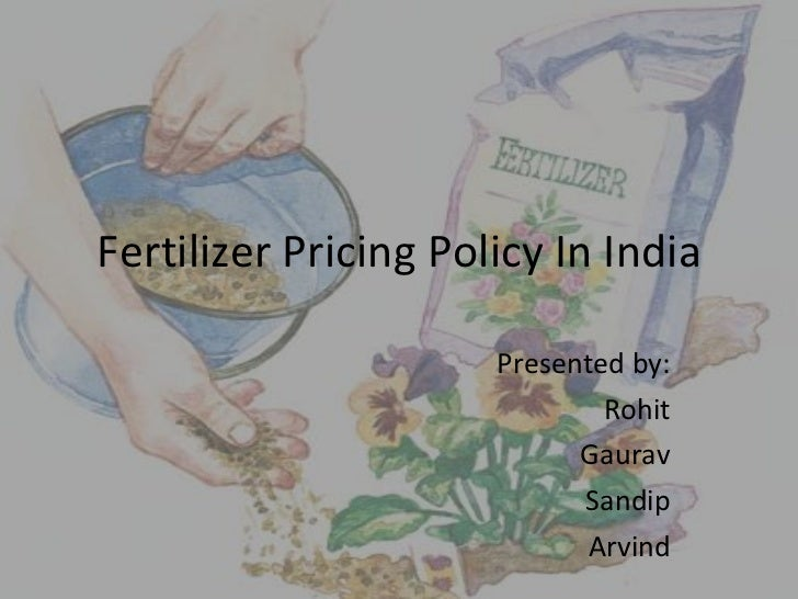 Fertilizer Pricing Policy In India Presented by: Rohit Gaurav Sandip Arvind