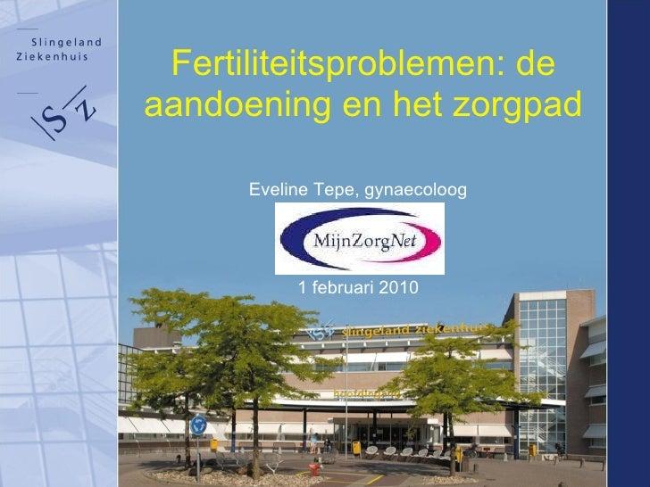 Fertiliteitsproblemen: de aandoening en het zorgpad Eveline Tepe, gynaecoloog 1 februari 2010