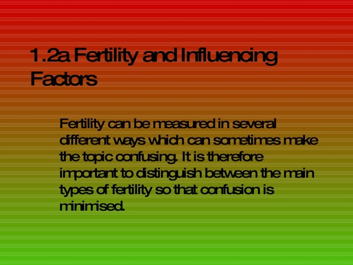 1.2a Fertility and Influencing Factors Fertility can be measured in several different ways which can sometimes make the to...