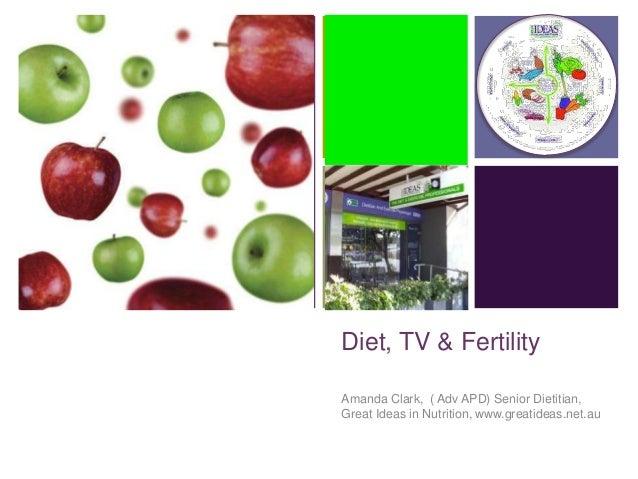 +  Diet, TV & Fertility Amanda Clark, ( Adv APD) Senior Dietitian, Great Ideas in Nutrition, www.greatideas.net.au
