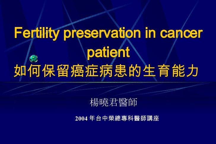 Fertility preservation in cancer patient 如何保留癌症病患的生育能力   楊曉君醫師 2004 年台中榮總專科醫師講座
