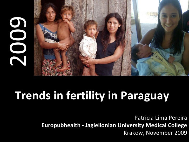 2009 Trends in fertility in Paraguay Patricia Lima Pereira Europubhealth - Jagiellonian University Medical College Krakow,...