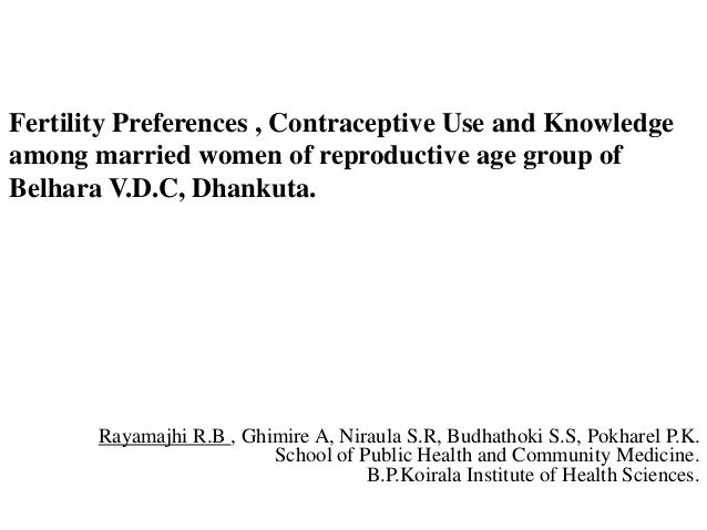 Fertility Preferences , Contraceptive Use and Knowledgeamong married women of reproductive age group ofBelhara V.D.C, Dhan...