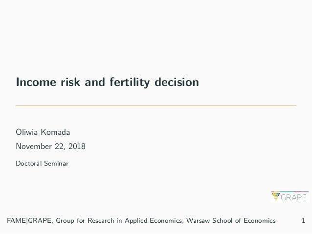 Income risk and fertility decision Oliwia Komada November 22, 2018 Doctoral Seminar FAME|GRAPE, Group for Research in Appl...