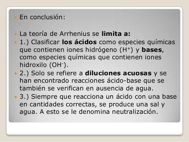   En conclusión:    La teoría de Arrhenius se limita a: 1.) Clasificar los ácidos como especies químicas que contienen i...