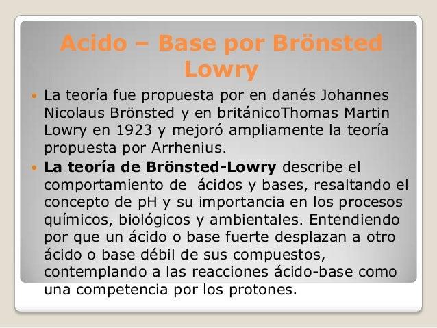 Acido – Base por Brönsted Lowry     La teoría fue propuesta por en danés Johannes Nicolaus Brönsted y en británicoThomas...