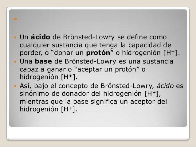 """       Un ácido de Brönsted-Lowry se define como cualquier sustancia que tenga la capacidad de perder, o """"donar un pro..."""