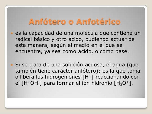 Anfótero o Anfotérico   es la capacidad de una molécula que contiene un radical básico y otro ácido, pudiendo actuar de e...