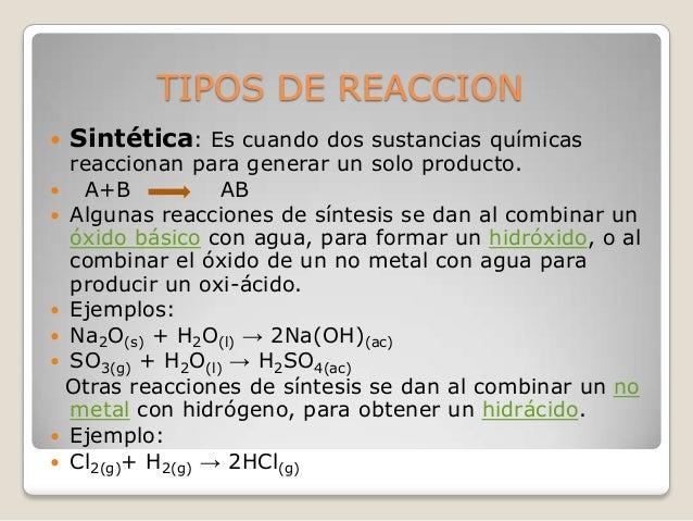 TIPOS DE REACCION   Sintética: Es cuando dos sustancias químicas  reaccionan para generar un solo producto.  A+B AB  Al...