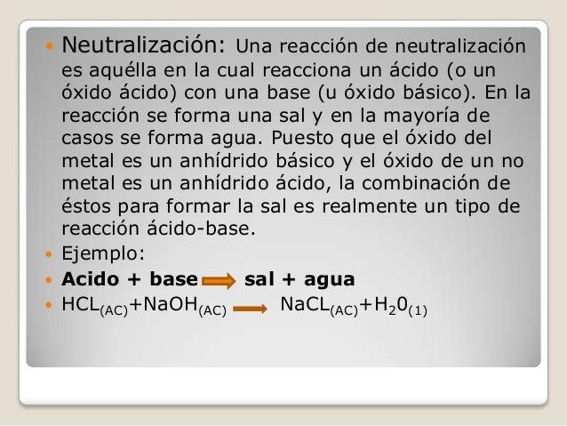   Neutralización: Una reacción de neutralización  es aquélla en la cual reacciona un ácido (o un óxido ácido) con una bas...