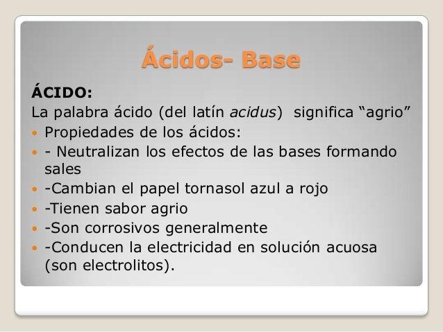 """Ácidos- Base ÁCIDO: La palabra ácido (del latín acidus) significa """"agrio""""  Propiedades de los ácidos:  - Neutralizan los..."""
