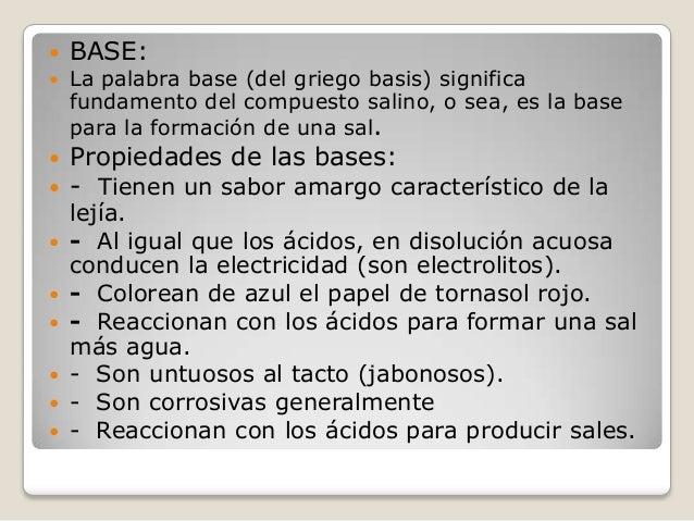   BASE:    La palabra base (del griego basis) significa fundamento del compuesto salino, o sea, es la base para la forma...
