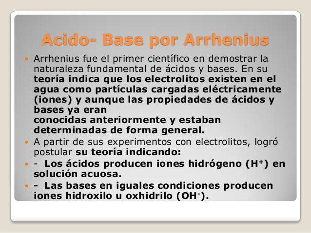 Acido- Base por Arrhenius Arrhenius fue el primer científico en demostrar la naturaleza fundamental de ácidos y bases. En ...