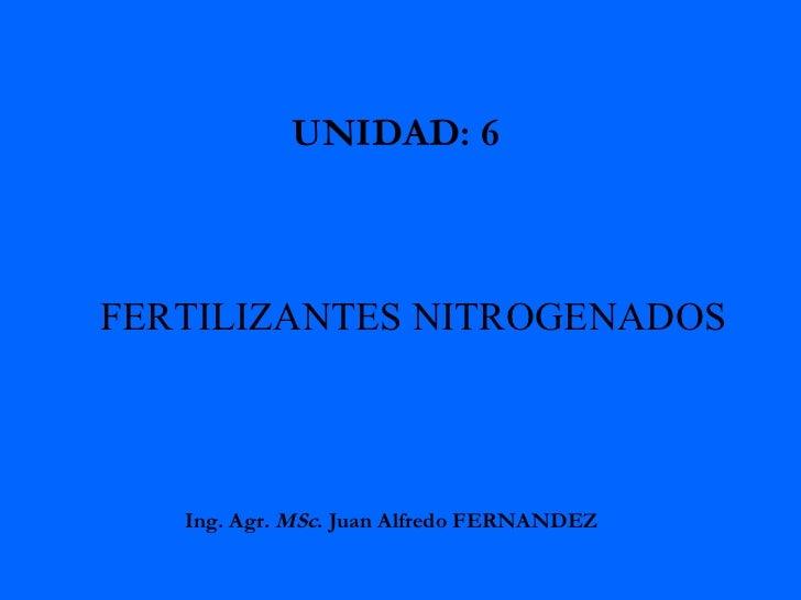 FERTILIZANTES NITROGENADOS UNIDAD: 6  Ing. Agr.  MSc . Juan Alfredo FERNANDEZ