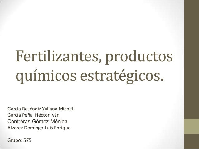 Fertilizantes, productos químicos estratégicos. García Reséndiz Yuliana Michel. García Peña Héctor Iván Contreras Gómez Mó...