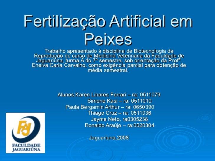 Fertilização Artificial em Peixes Trabalho apresentado à disciplina de Biotecnologia da Reprodução do curso de Medicina Ve...