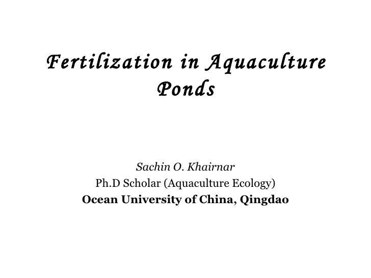 Fertilization in Aquaculture Ponds Sachin O. Khairnar Ph.D Scholar (Aquaculture Ecology) Ocean University of China, Qingdao