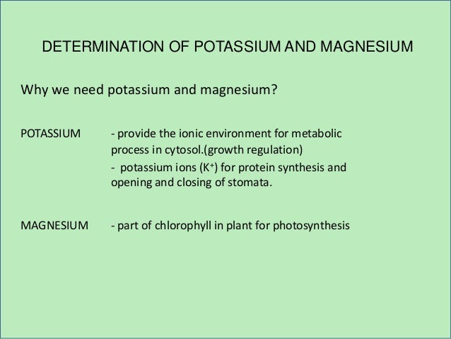 DETERMINATION OF POTASSIUM AND MAGNESIUM Why we need potassium and magnesium? POTASSIUM - provide the ionic environment fo...