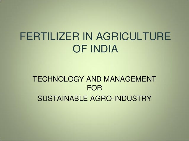FERTILIZER IN AGRICULTURE OF INDIA TECHNOLOGY AND MANAGEMENT FOR SUSTAINABLE AGRO-INDUSTRY