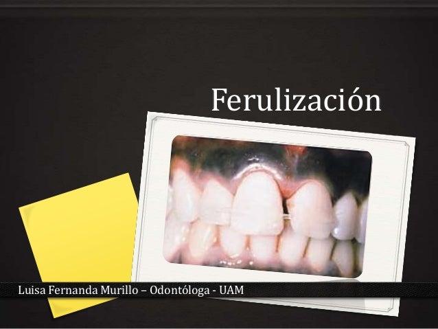 FerulizaciónLuisa Fernanda Murillo – Odontóloga - UAM