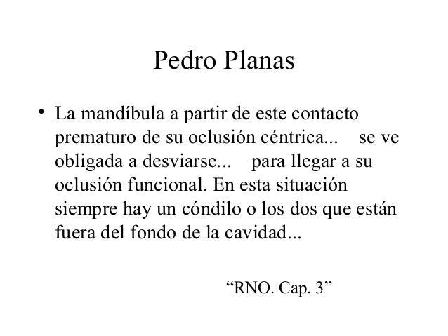 Pedro Planas • La mandíbula a partir de este contacto prematuro de su oclusión céntrica... se ve obligada a desviarse... p...