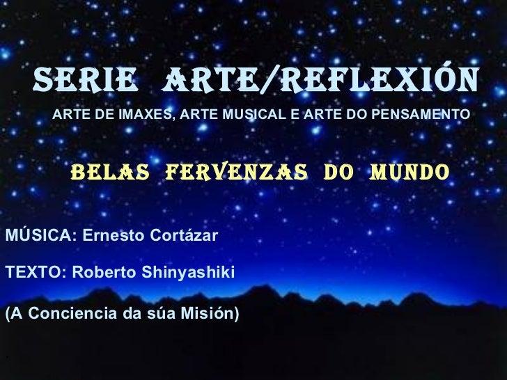 SERIE  ARTE/REFLEXiÓn BELAS  FERVENZAS  DO  MUNDO <ul><li>MÚSICA: Ernesto Cortázar </li></ul><ul><li>TEXTO: Roberto Shinya...