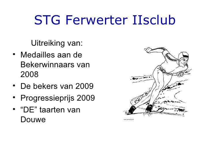 STG Ferwerter IIsclub <ul><li>Uitreiking van: </li></ul><ul><li>Medailles aan de Bekerwinnaars van 2008 </li></ul><ul><li>...