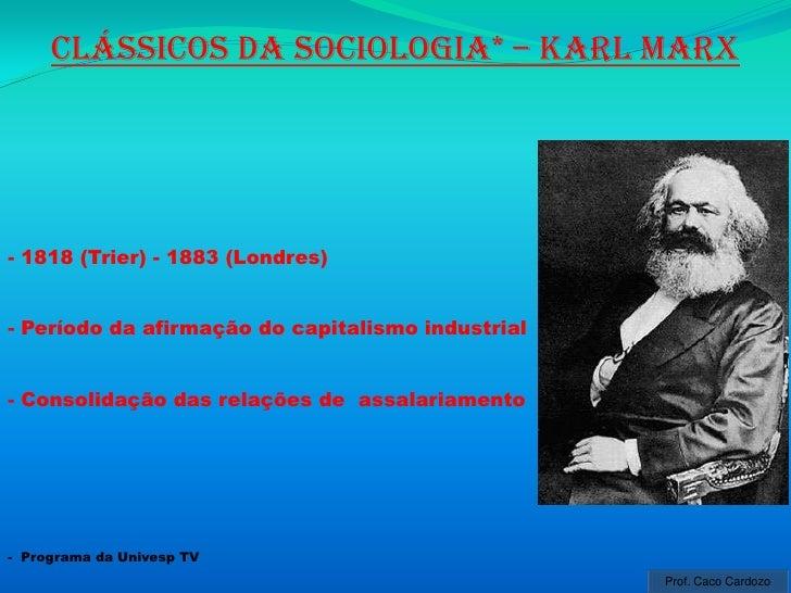 Clássicos da sociologia* – karl marx- 1818 (Trier) - 1883 (Londres)- Período da afirmação do capitalismo industrial- Conso...
